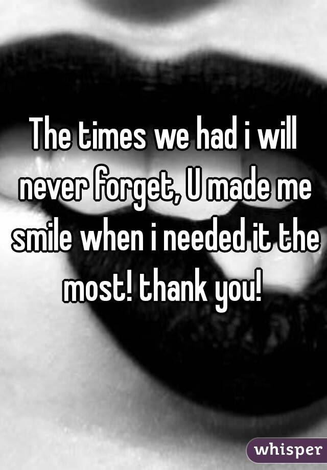 The Times We Had I Will Never Forget U Made Me Smile When I Needed It