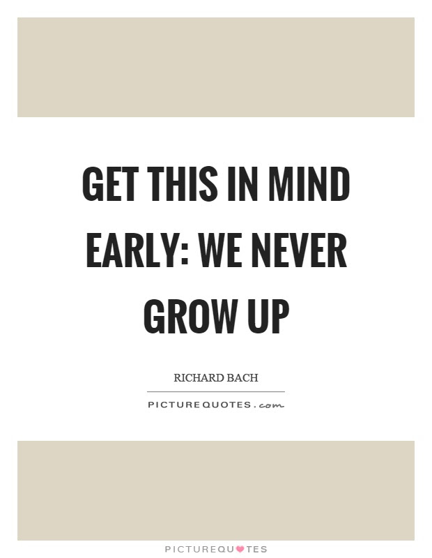 Get This In Mind Early We Never Grow Up Picture Quotes