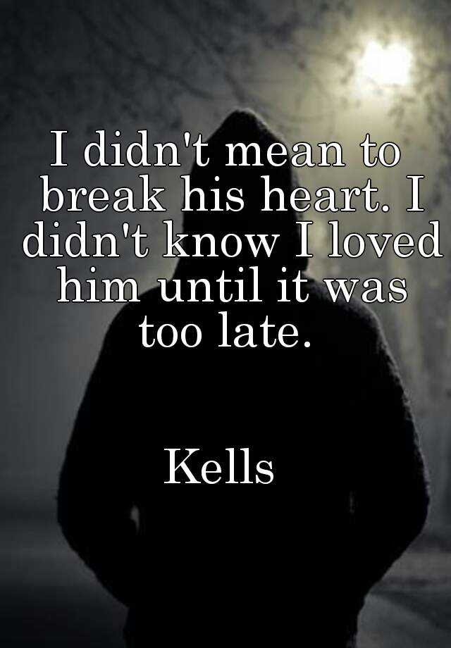 I Didnt Mean To Break His Heart I Didnt Know I Loved Him Until It Was Too