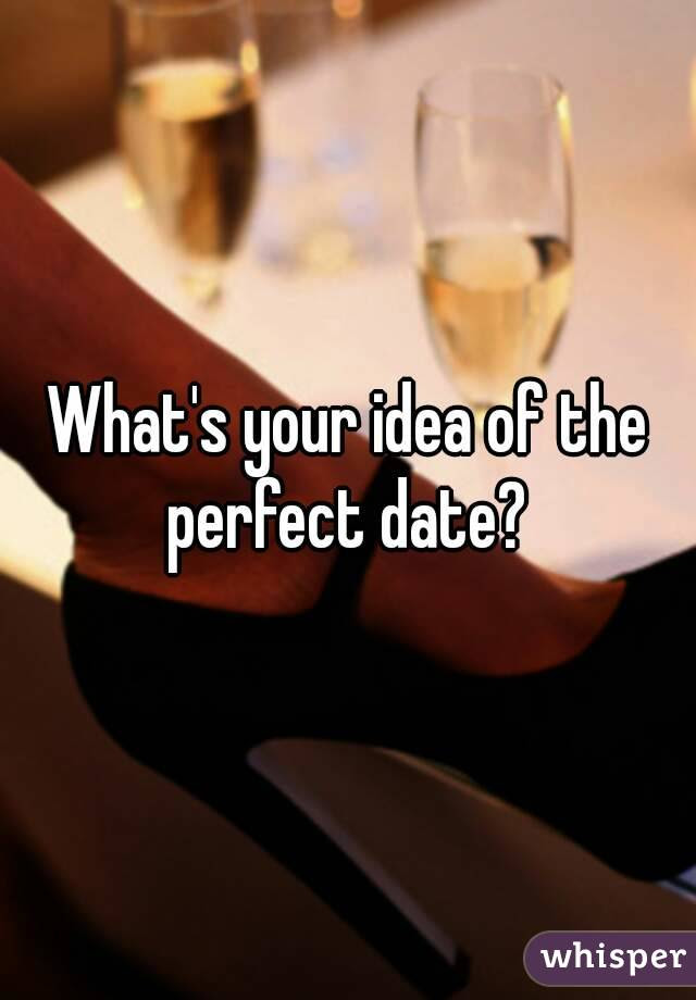 Whats Your Idea Of The Perfect Date