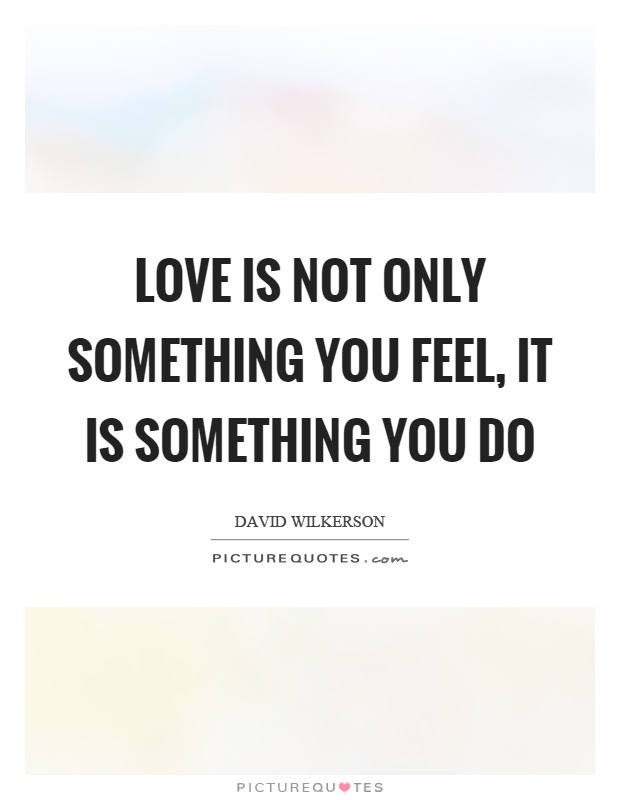 Love Is Not Only Something You Feel It Is Something You Do