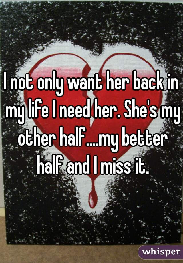I Not Only Want Her Back In My Life I Need Her Shes My Other Half