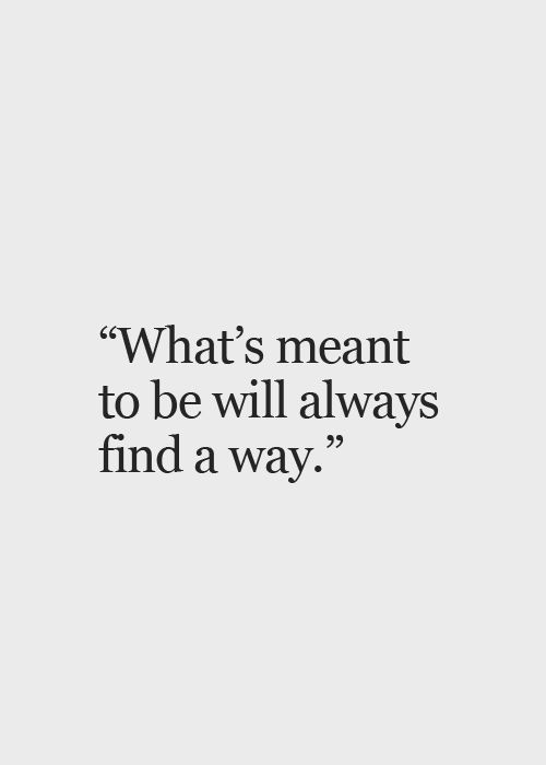 """What's meant to be will always find a way""....Great quote to remember 