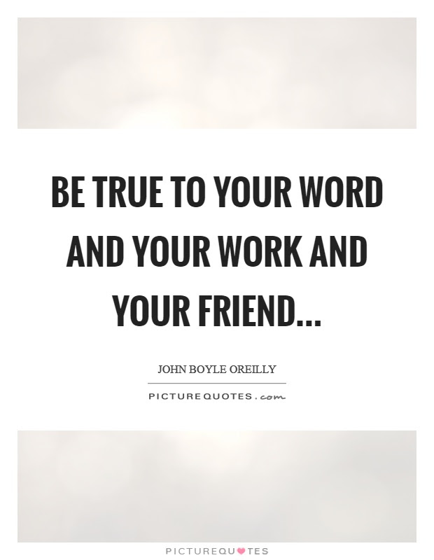 Be True To Your Word And Your Work And Your Friend Picture Quotes