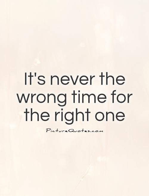 Its Never The Wrong Time For The Right One Picture Quotes