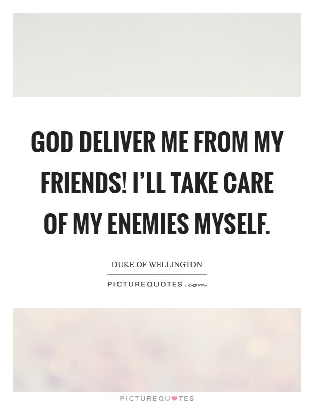God Deliver Me From My Friends Ill Take Care Of My Enemies