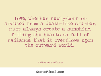 Love Quotes Love Whether Newly Born Or Aroused From A Death Like