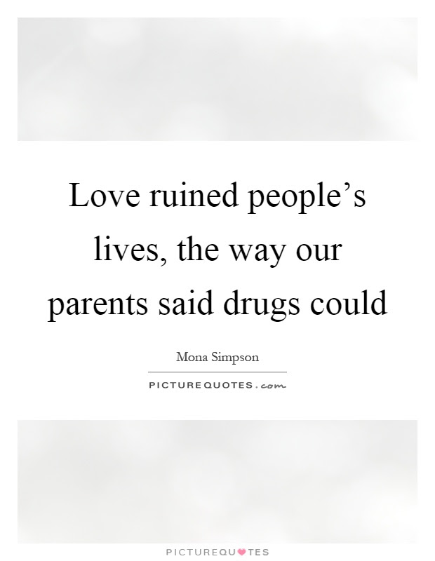 Love Ruined Peoples Lives The Way Our Parents Said Drugs Could