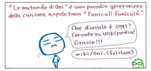 """""""Le mutande di Oni"""" e` una parodia giapponese della canzone napoletana """"Funiculi` funicula`"""".  Che diavolo e` un Oni? Cercate su Wikipedia! Grazie!!!"""