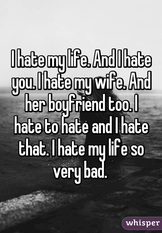 I Hate My Life And I Hate You I Hate My Wife And Her Boyfriend Too