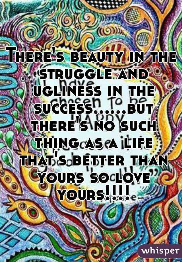 Theres Beauty In The Struggle And Ugliness In The Successbut