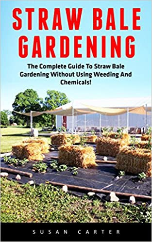 Straw Bale Gardening: The Complete Guide To Straw Bale Gardening Without Using Weeding And Chemicals! (Straw Bale Gardening, Vegetable Gardening, Gardening Techniques)