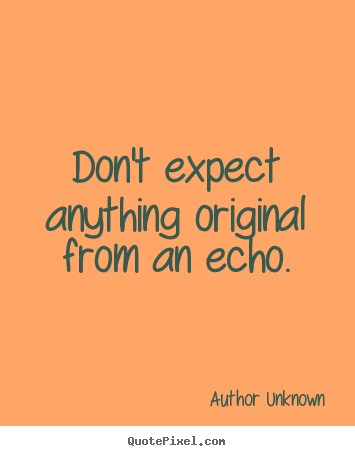 Author Unknown Poster Quotes Dont Expect Anything Original From