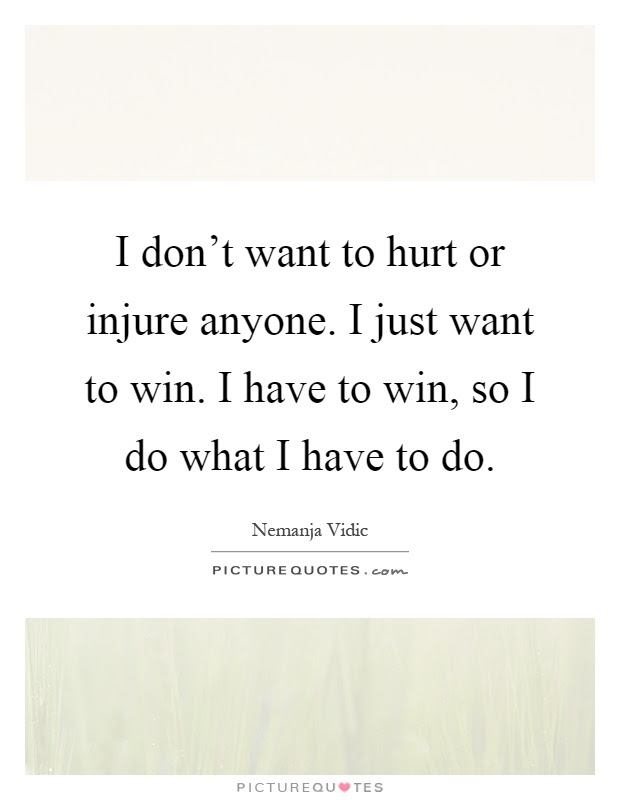 I Dont Want To Hurt Or Injure Anyone I Just Want To Win I