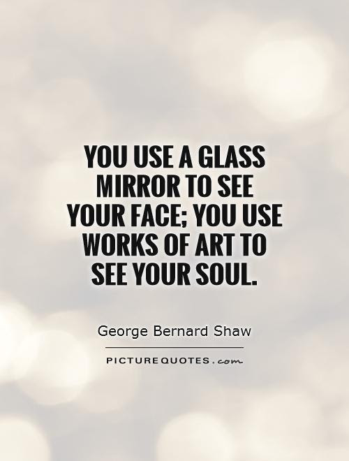 You Use A Glass Mirror To See Your Face You Use Works Of Art To