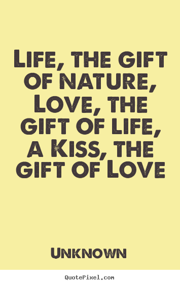 Quotes about love  Life, the gift of nature, love, the gift of life,..