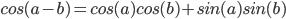 cos (a - b) = cos (a) cos (b) + sin (a) sin (b)