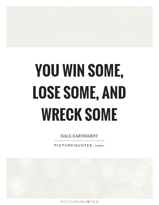 You Win Some Lose Some And Wreck Some Picture Quotes