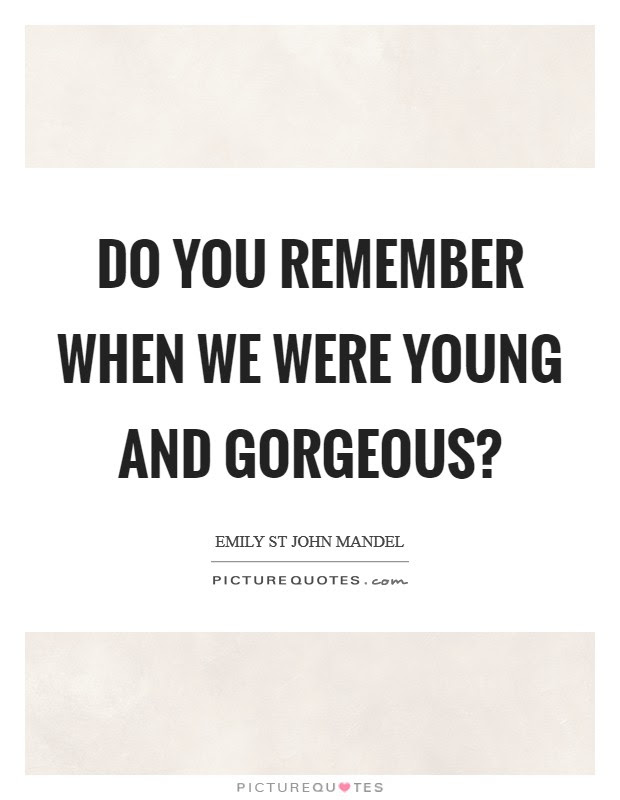 Do You Remember When We Were Young And Gorgeous Picture Quotes