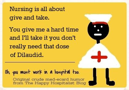 Nursing is all about give and take.  You give me a hard time and I'll take it you don't really need that dose of Dilaudid nurse ecard humor photo.