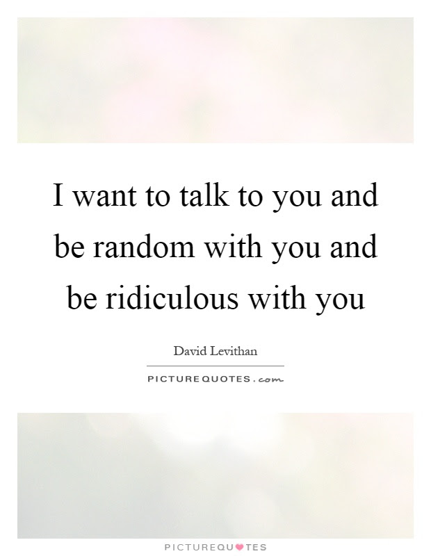 I Want To Talk To You And Be Random With You And Be Ridiculous