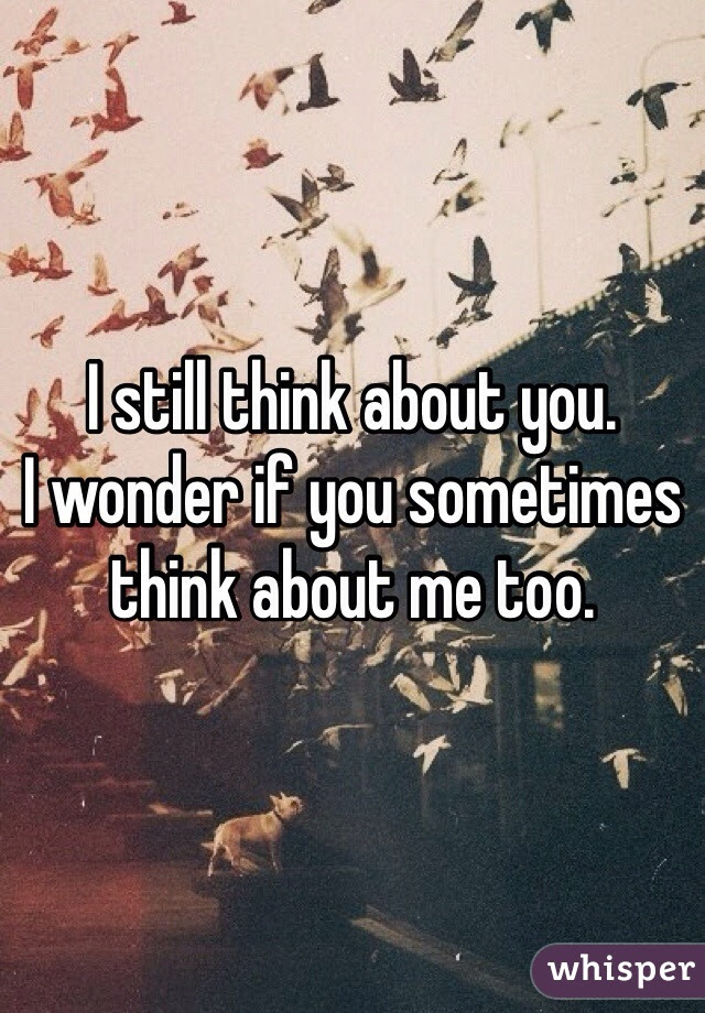 I Still Think About You I Wonder If You Sometimes Think About Me Too