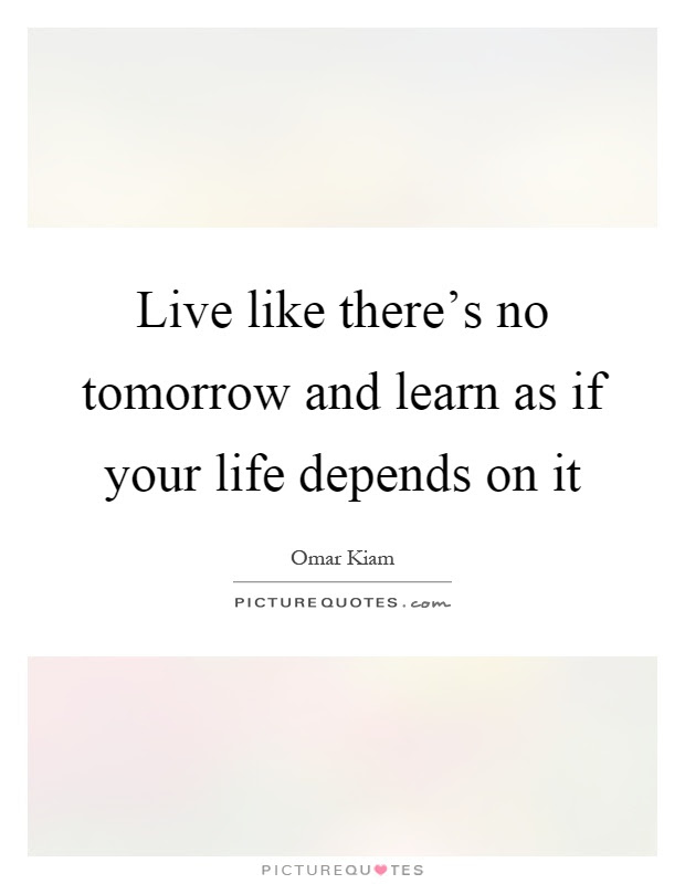 Live Like Theres No Tomorrow And Learn As If Your Life Depends