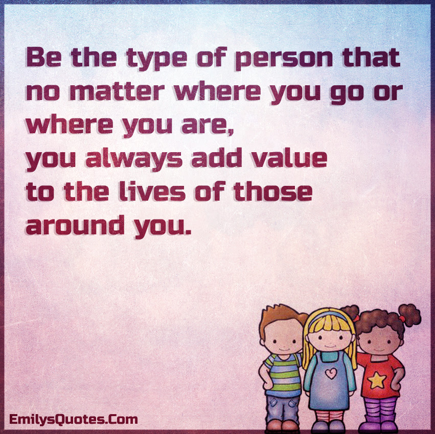 Be The Type Of Person That No Matter Where You Go Or Where You Are