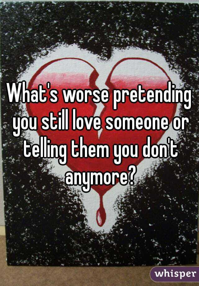 Whats Worse Pretending You Still Love Someone Or Telling Them You