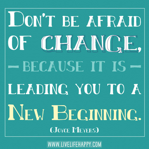 Dont Be Afraid Of Change Live Life Happy