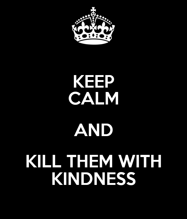 You Kill With Kindness Quotes