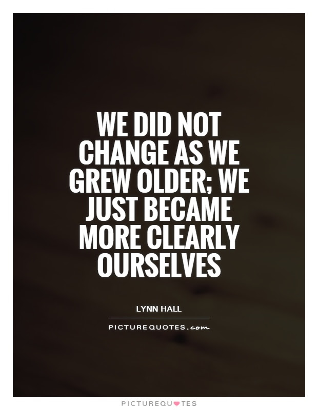 We Did Not Change As We Grew Older We Just Became More Clearly