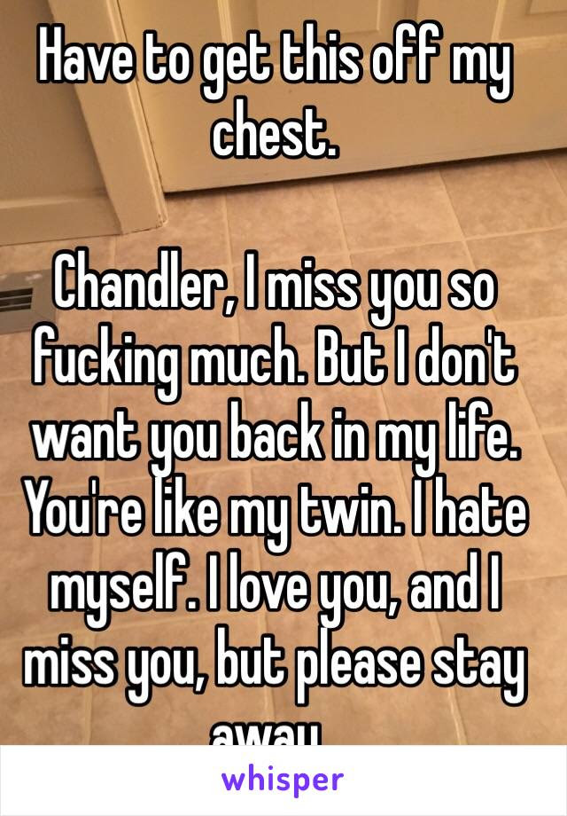 Have To Get This Off My Chest Chandler I Miss You So Fucking Much