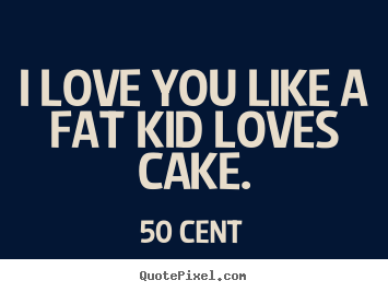 50 Cent Photo Quotes I Love You Like A Fat Kid Loves Cake Love