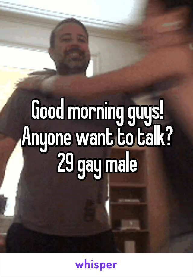 Good Morning Guys Anyone Want To Talk 29 Gay Male