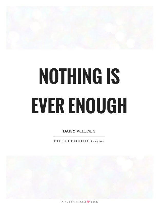 Nothing Is Ever Enough Picture Quotes