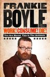 Work! Consume! Die!: You Are Bored. This is the Antidote