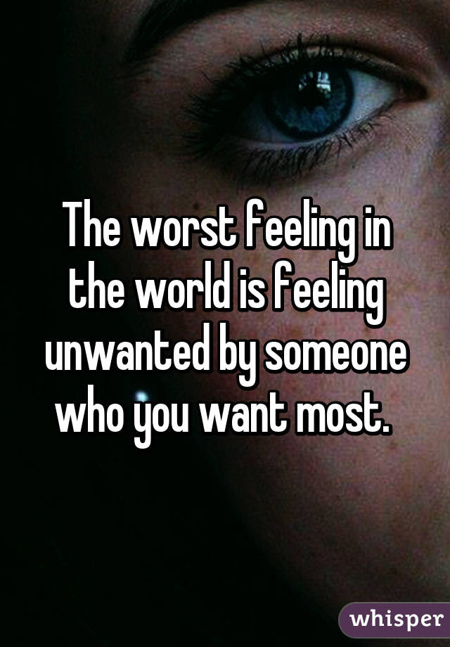 The Worst Feeling In The World Is Feeling Unwanted By Someone Who
