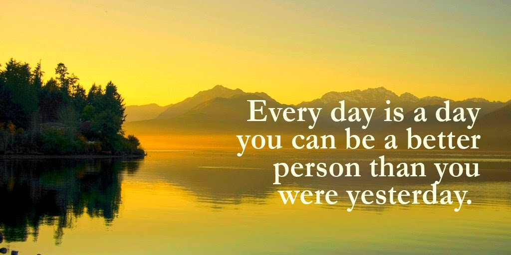 Every Day Is A Day You Can Be A Better Person Than You Were