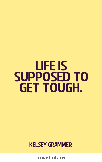 Life Quotes Life Is Supposed To Get Tough