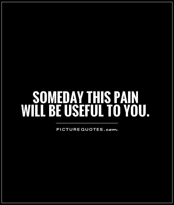 Someday This Pain Will Be Useful To You Picture Quotes