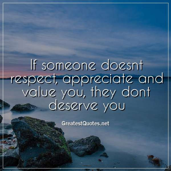 If Someone Doesnt Respect Appreciate And Value You They Dont