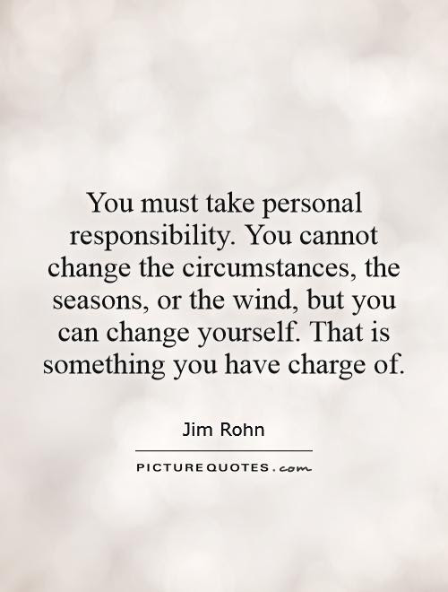 You Must Take Personal Responsibility You Cannot Change The