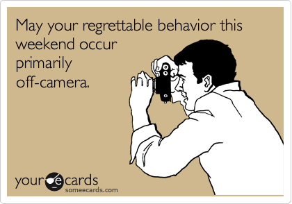 someecards.com - May your regrettable behavior this weekend occur primarily off-camera.