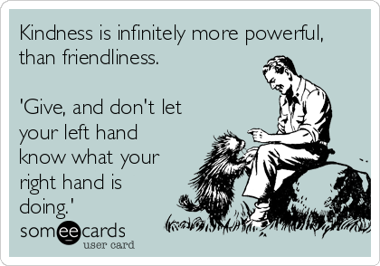 Funny Encouragement Ecard: Kindness is infinitely more powerful, than friendliness. 'Give, and don't let your left hand know what your right hand is doing.'