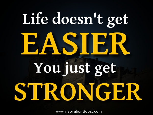 Life does't get EASIER, you just get STRONGER!