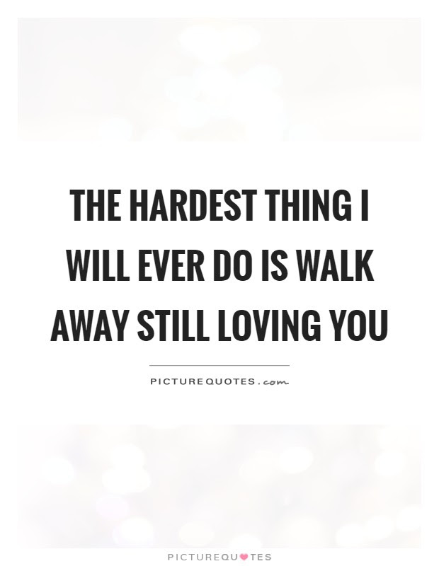 The Hardest Thing I Will Ever Do Is Walk Away Still Loving You