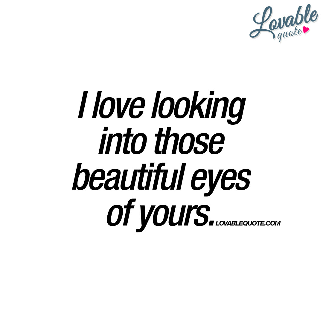I Love Looking Into Those Beautiful Eyes Of Yours Quotes