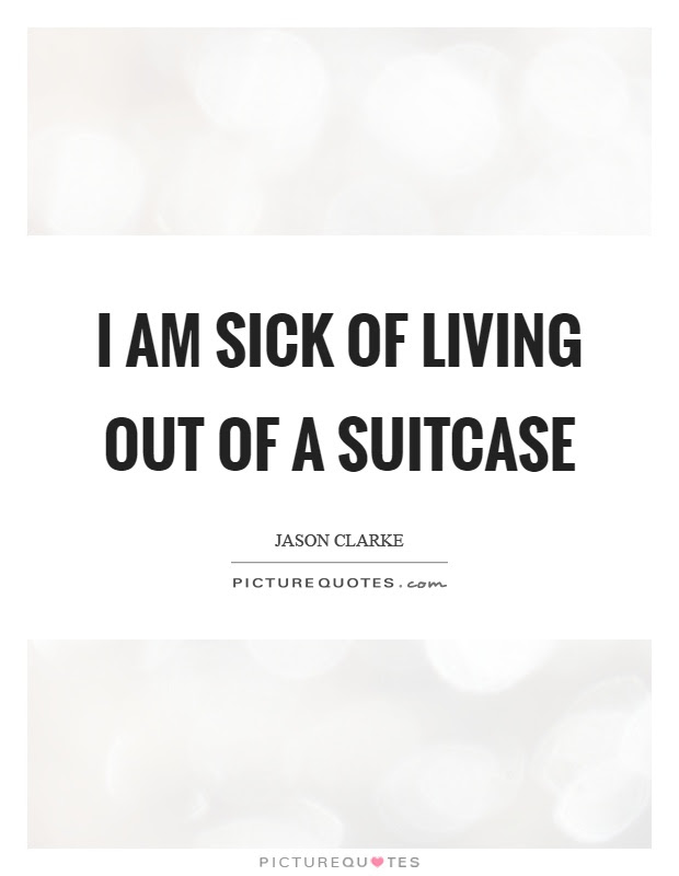 I Am Sick Of Living Out Of A Suitcase Picture Quotes