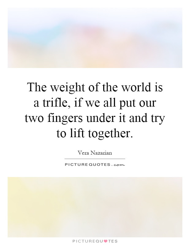 The Weight Of The World Is A Trifle If We All Put Our Two